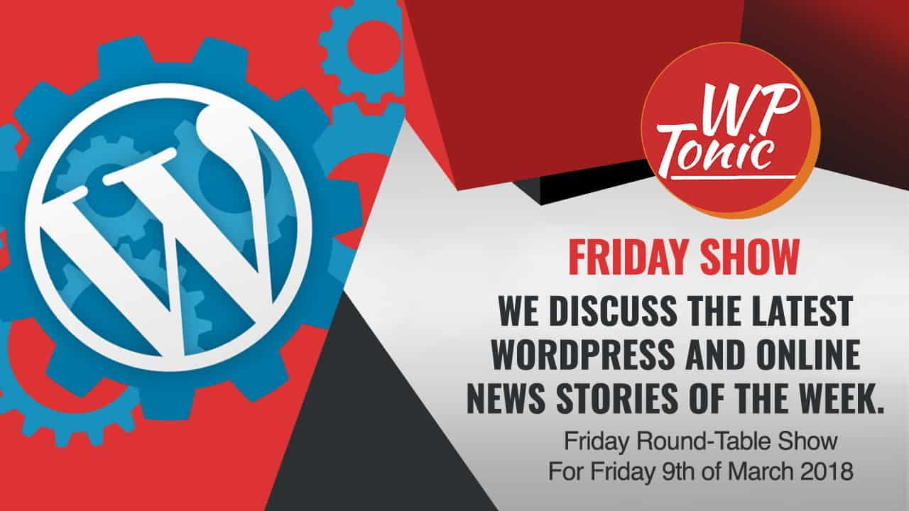#274 WP-Tonic Friday Round-Table Show For Friday 9th of March 2018
