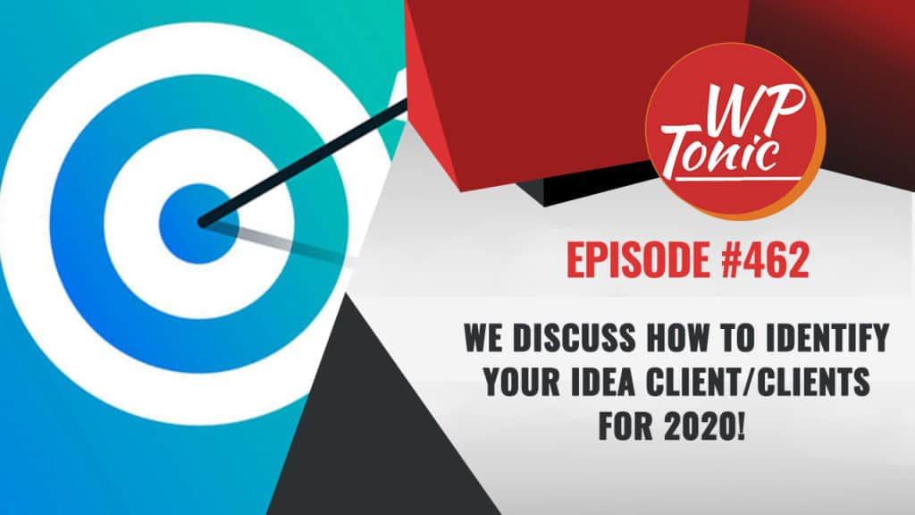 #462 WP-Tonic Show We Discuss How to Identify Your Idea Client/Clients For 2020!