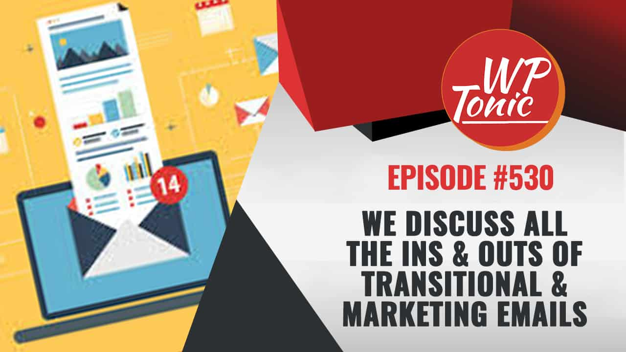 #530 WP-Tonic Show We Discuss All The Ins & Outs of Transitional & Marketing Emails