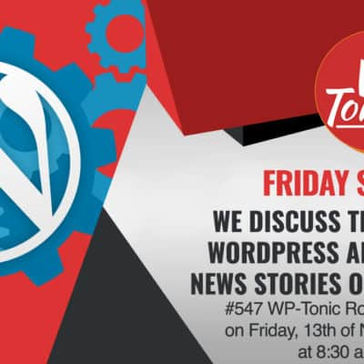 #547 WP-Tonic Round-Table Show on Friday, 13th of November,, 2020 at 8:30 am PST