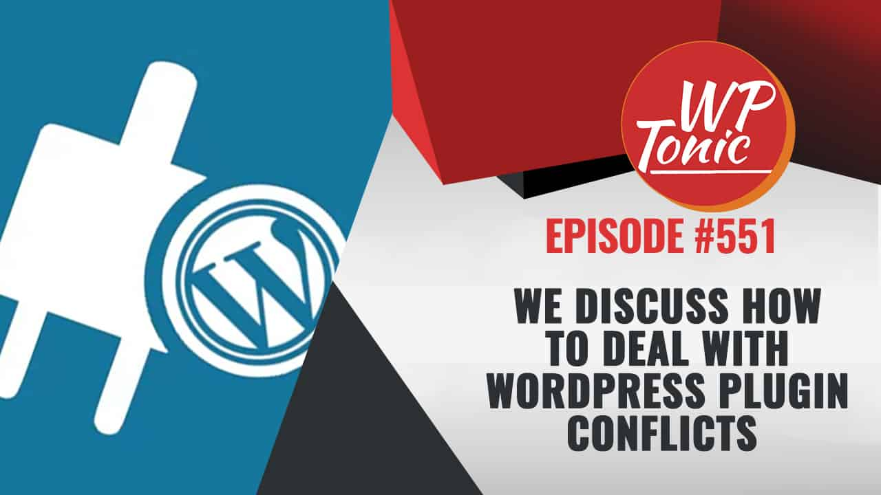 #551 WP-Tonic Show We Discuss How To Deal With WordPress Plugin Conflicts