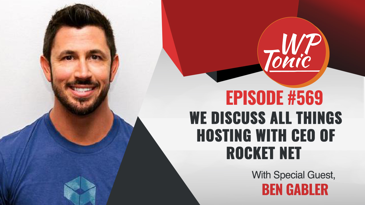 #569 WP-Tonic Show With Special Guest Ben Gabler Joint Founder & CEO of Rocket.net