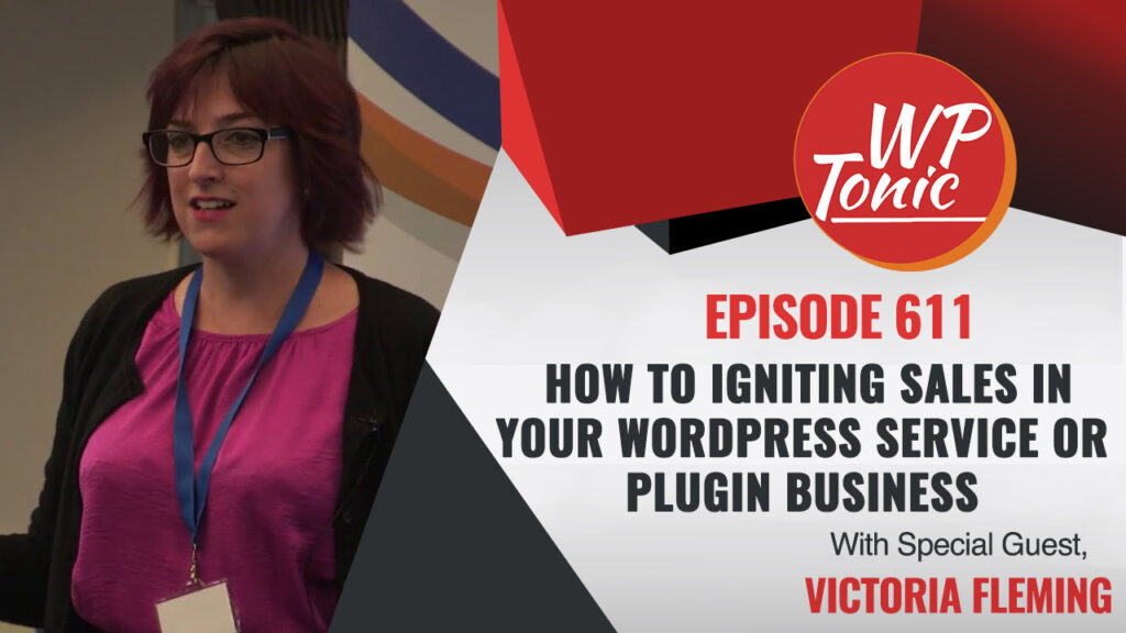 #611 WP-Tonic Show: How to Igniting Sales In Your WordPress Service or Plugin Business
