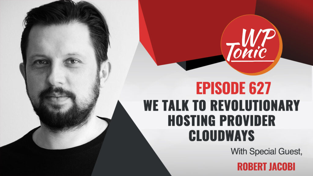 #625 WP-Tonic Interview Show: We Talk To Revolutionary Hosting Provider Cloudways
